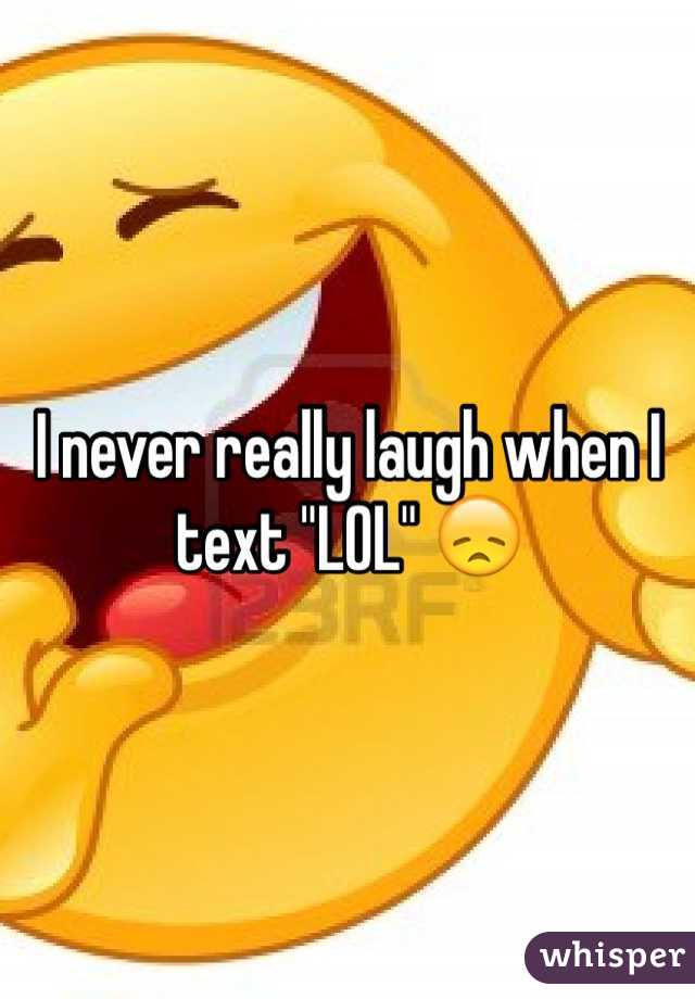 """I never really laugh when I text """"LOL"""" 😞"""