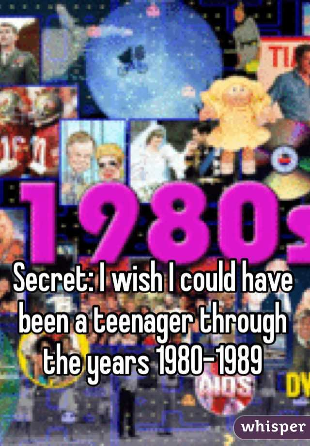 Secret: I wish I could have been a teenager through the years 1980-1989