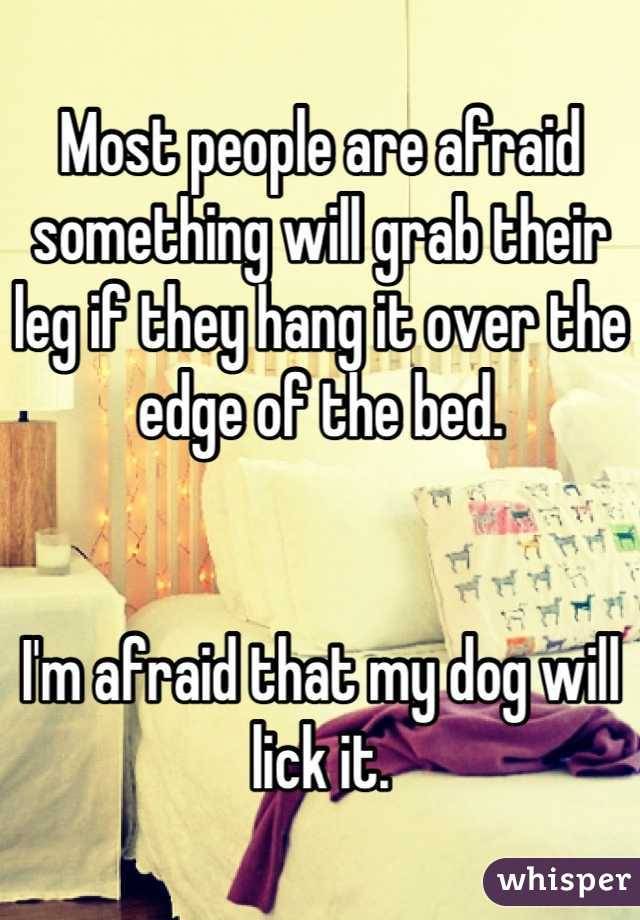 Most people are afraid something will grab their leg if they hang it over the edge of the bed.   I'm afraid that my dog will lick it.