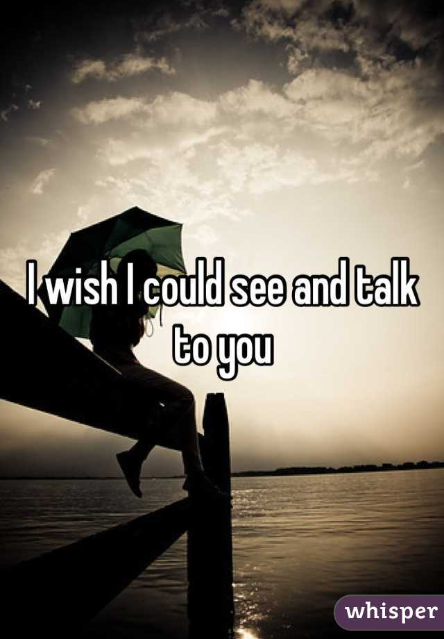 I wish I could see and talk to you