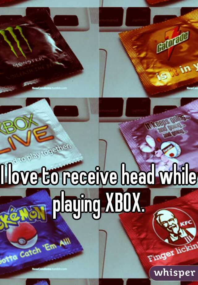 I love to receive head while playing XBOX.