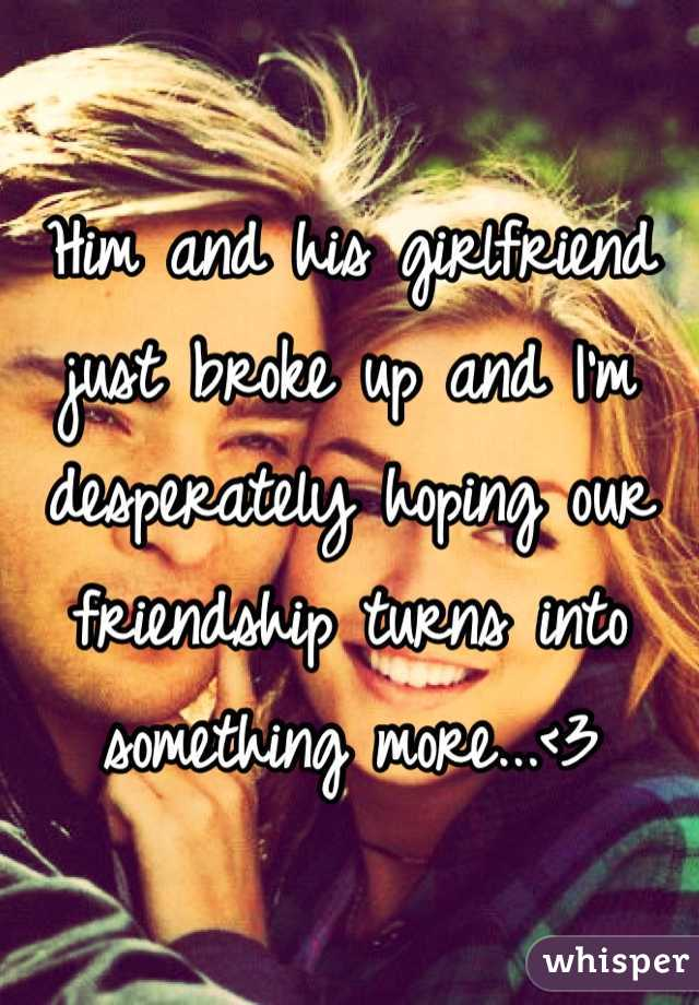 Him and his girlfriend just broke up and I'm desperately hoping our friendship turns into something more...<3