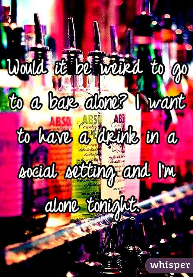 Would it be weird to go to a bar alone? I want to have a drink in a social setting and I'm alone tonight.