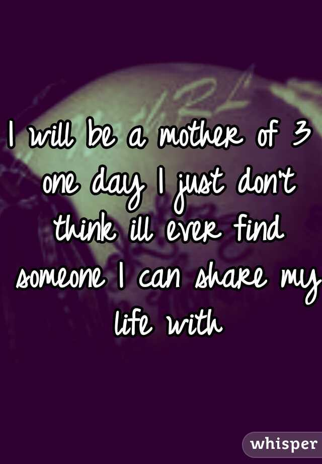 I will be a mother of 3 one day I just don't think ill ever find someone I can share my life with