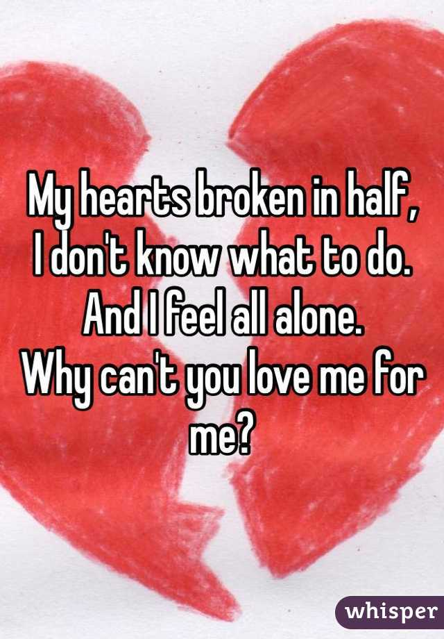 My hearts broken in half, I don't know what to do. And I feel all alone. Why can't you love me for me?
