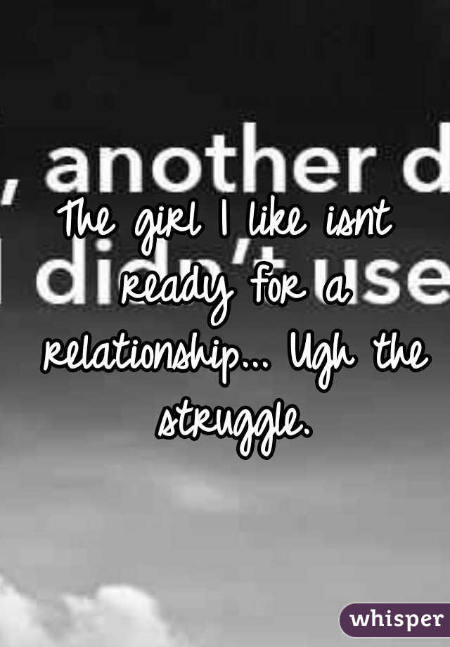 The girl I like isnt ready for a relationship... Ugh the struggle.