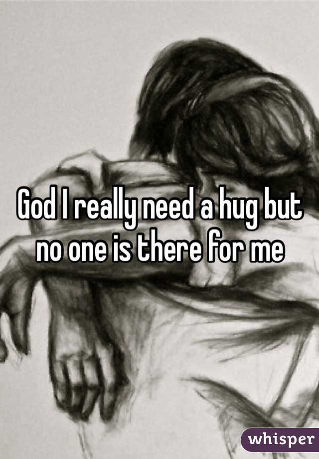 God I really need a hug but no one is there for me