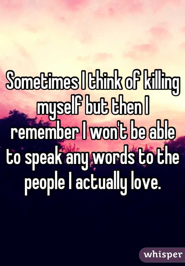 Sometimes I think of killing myself but then I remember I won't be able to speak any words to the people I actually love.