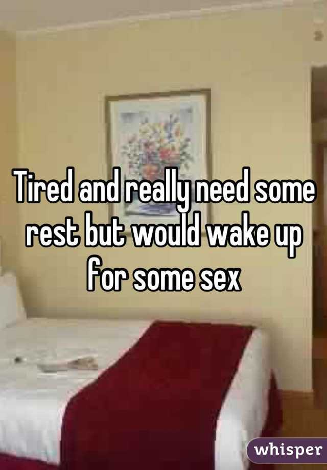 Tired and really need some rest but would wake up for some sex