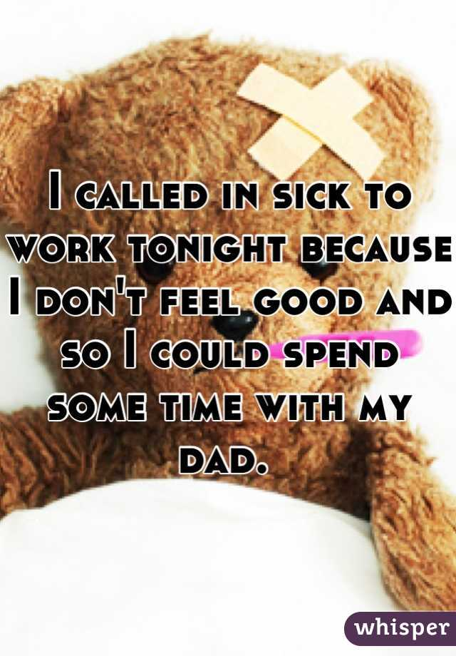 I called in sick to work tonight because I don't feel good and so I could spend some time with my dad.