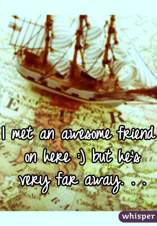I met an awesome friend on here :) but he's very far away. . .