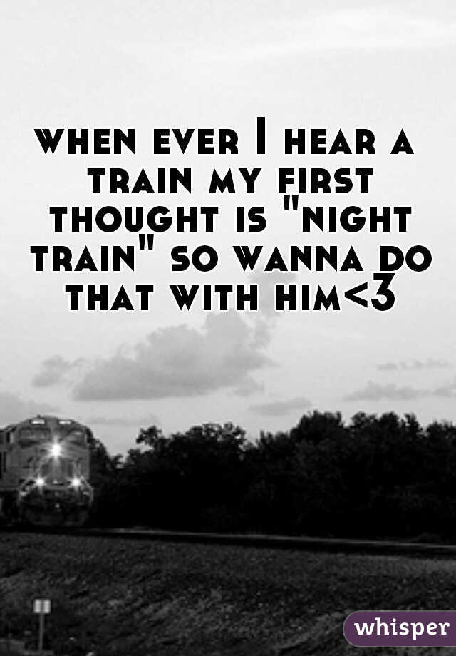 """when ever I hear a train my first thought is """"night train"""" so wanna do that with him<3"""