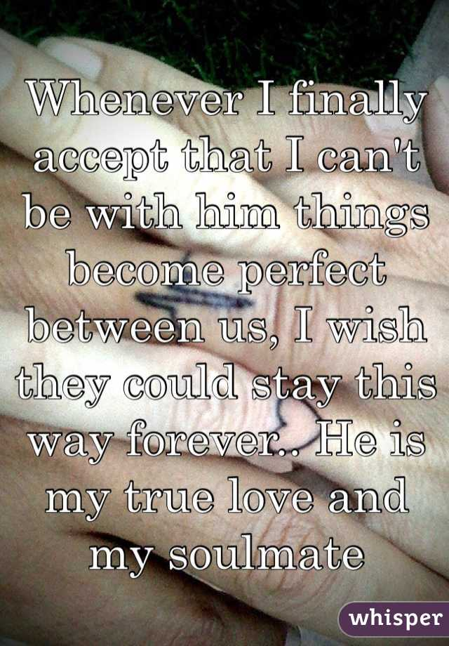 Whenever I finally accept that I can't be with him things become perfect between us, I wish they could stay this way forever.. He is my true love and my soulmate