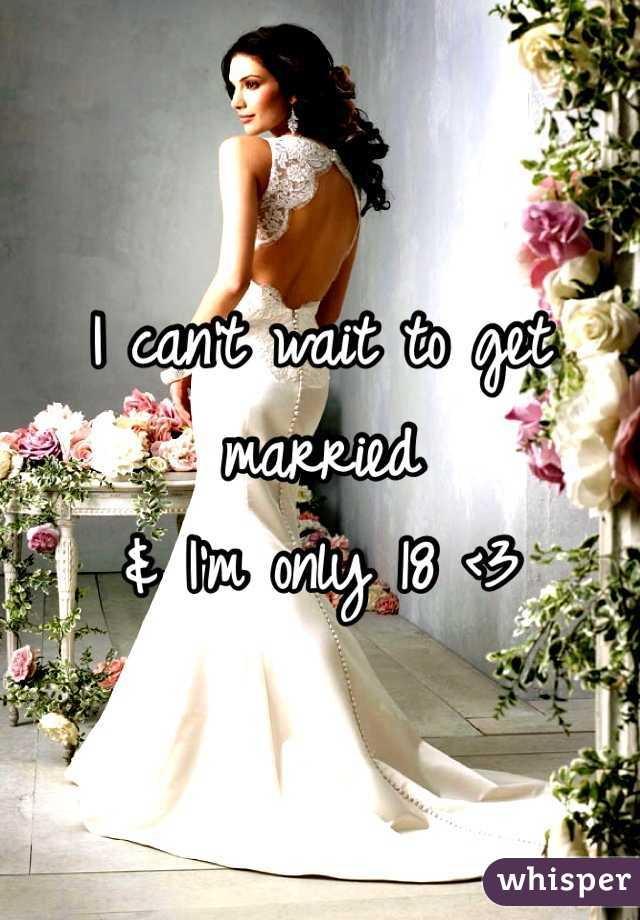 I can't wait to get married  & I'm only 18 <3