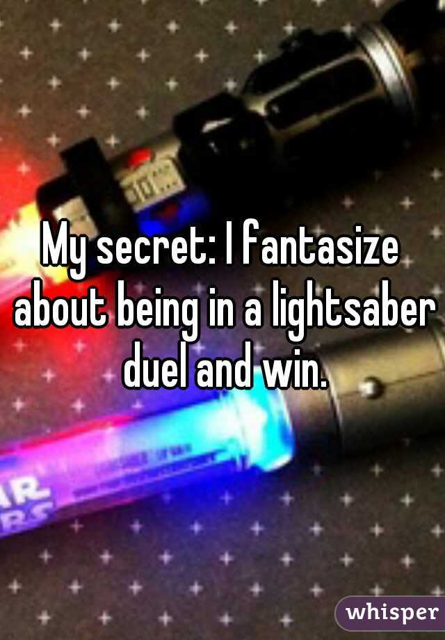 My secret: I fantasize about being in a lightsaber duel and win.