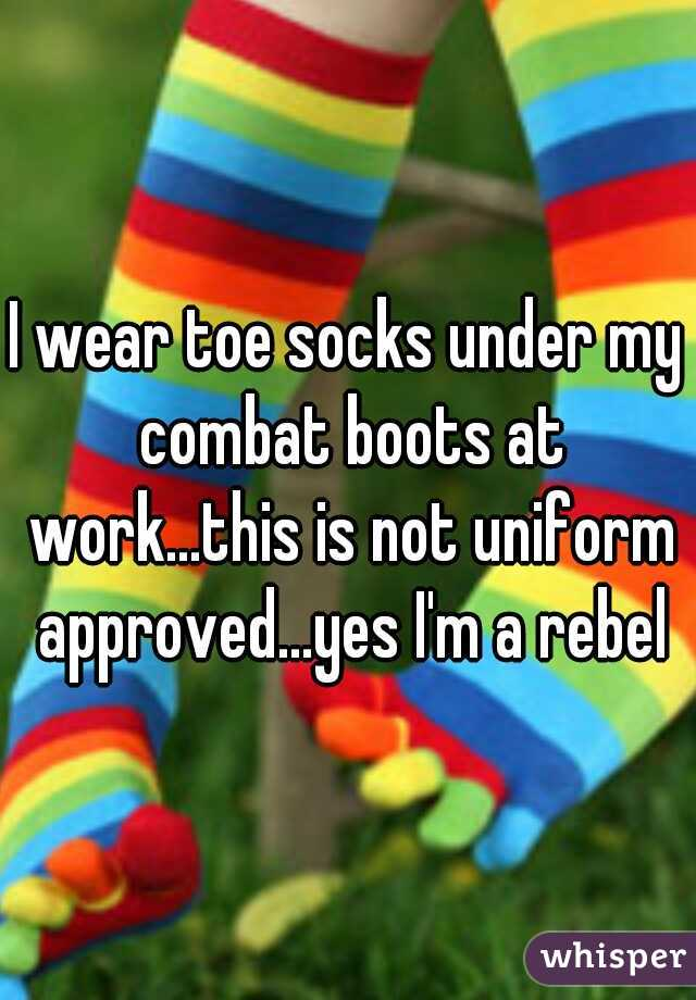 I wear toe socks under my combat boots at work...this is not uniform approved...yes I'm a rebel