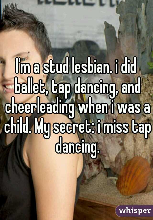 I'm a stud lesbian. i did ballet, tap dancing, and cheerleading when i was a child. My secret: i miss tap dancing.