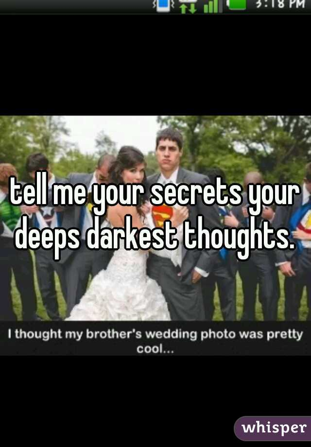tell me your secrets your deeps darkest thoughts.