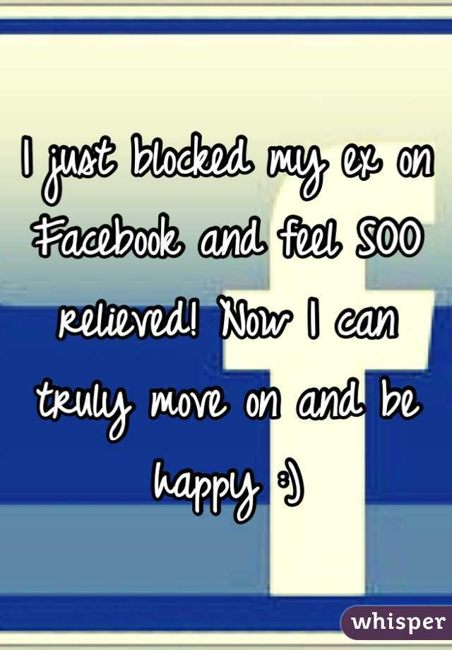 I just blocked my ex on Facebook and feel SOO relieved! Now I can truly move on and be happy :)