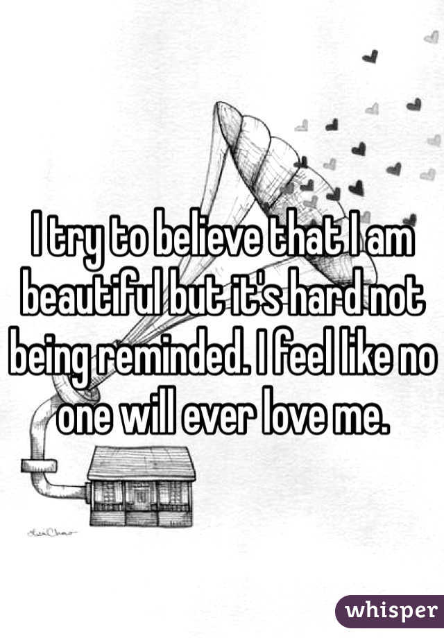 I try to believe that I am beautiful but it's hard not being reminded. I feel like no one will ever love me.
