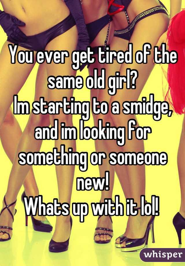 You ever get tired of the same old girl?  Im starting to a smidge, and im looking for something or someone new!  Whats up with it lol!