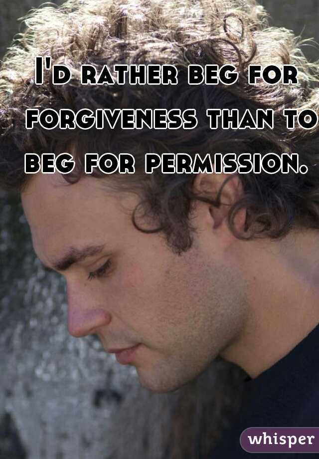 I'd rather beg for forgiveness than to beg for permission.