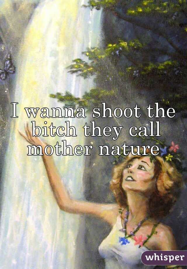 I wanna shoot the bitch they call mother nature