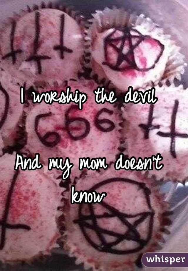 I worship the devil  And my mom doesn't know
