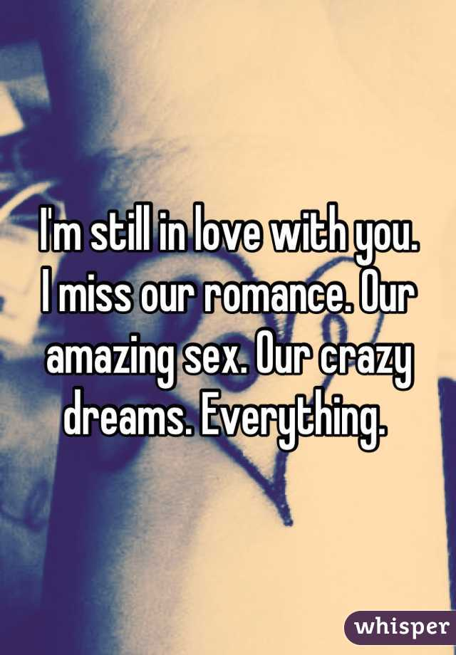 I'm still in love with you.  I miss our romance. Our amazing sex. Our crazy dreams. Everything.
