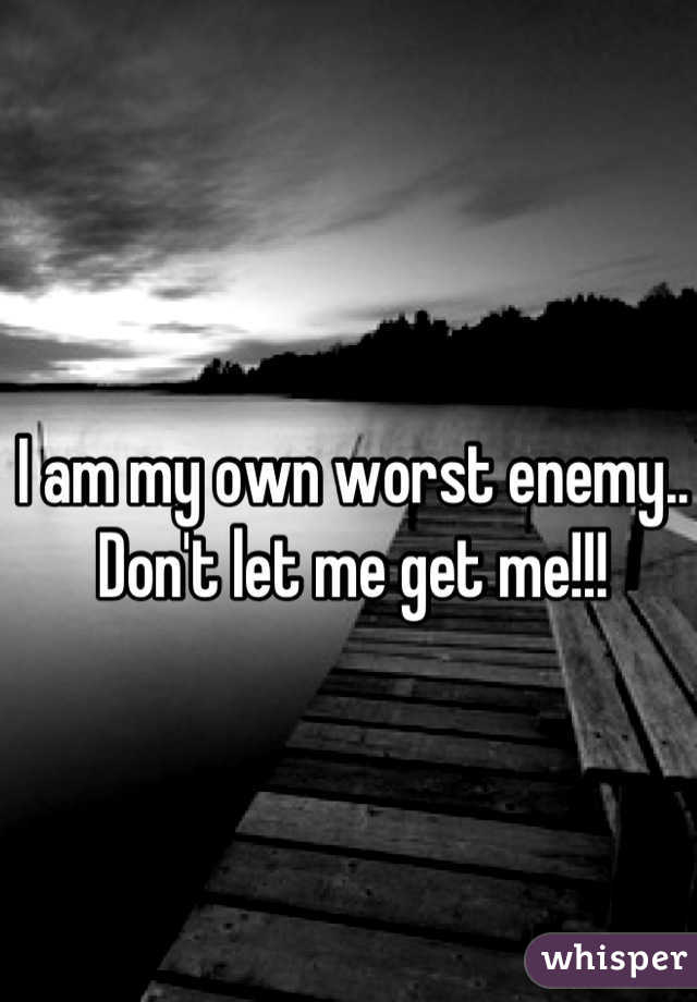 I am my own worst enemy.. Don't let me get me!!!
