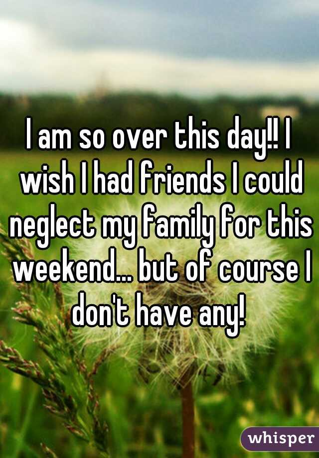 I am so over this day!! I wish I had friends I could neglect my family for this weekend... but of course I don't have any!