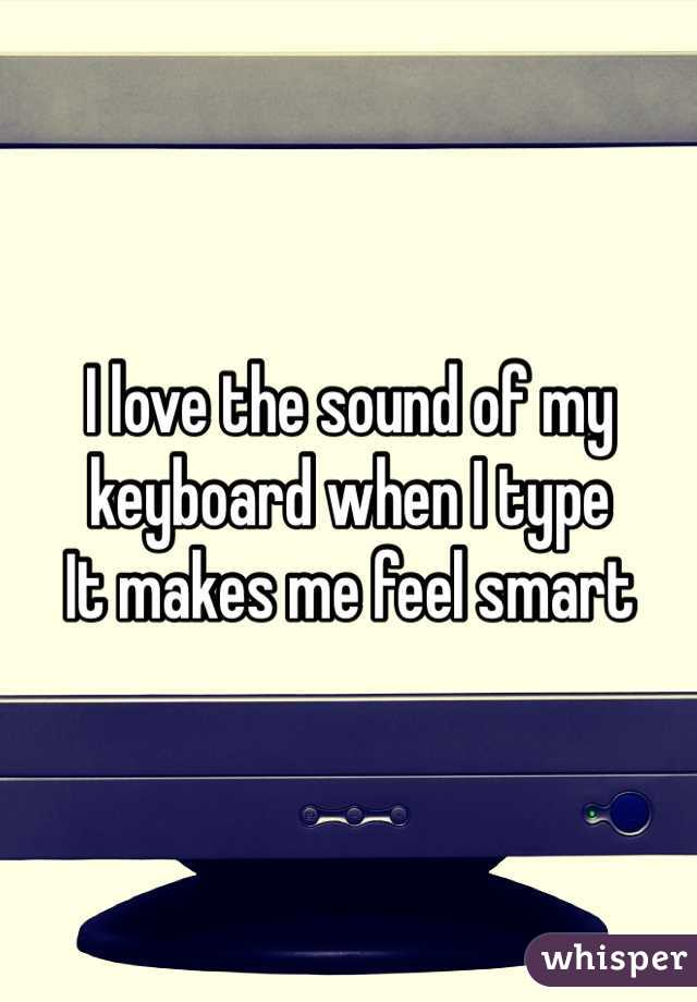 I love the sound of my keyboard when I type  It makes me feel smart