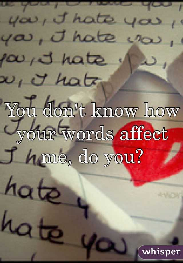 You don't know how your words affect me, do you?