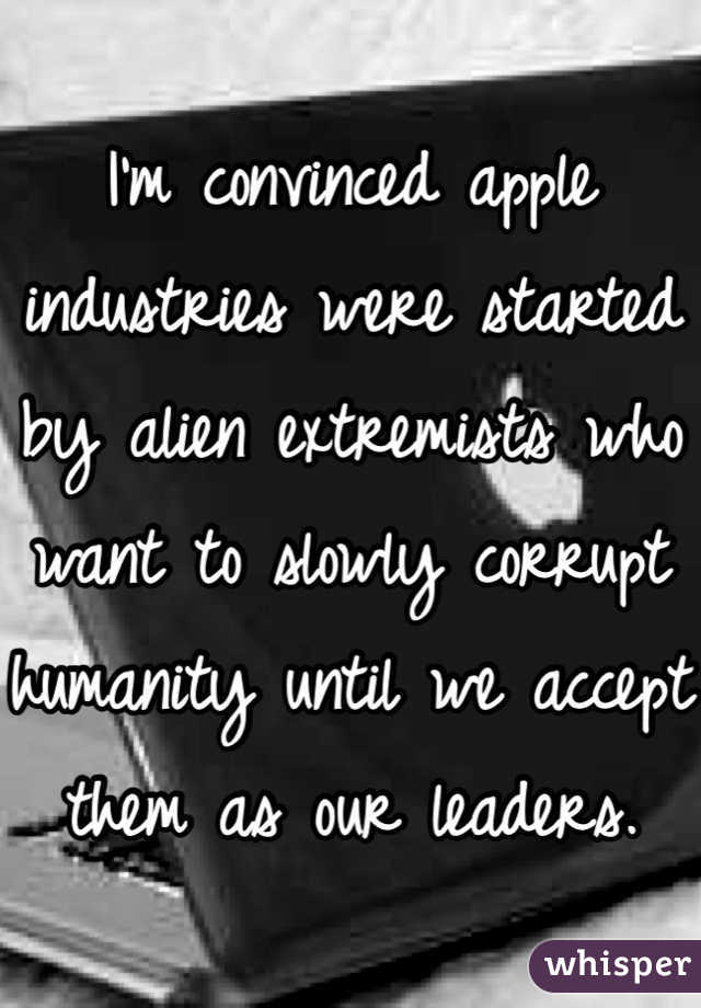 I'm convinced apple industries were started by alien extremists who want to slowly corrupt humanity until we accept them as our leaders.