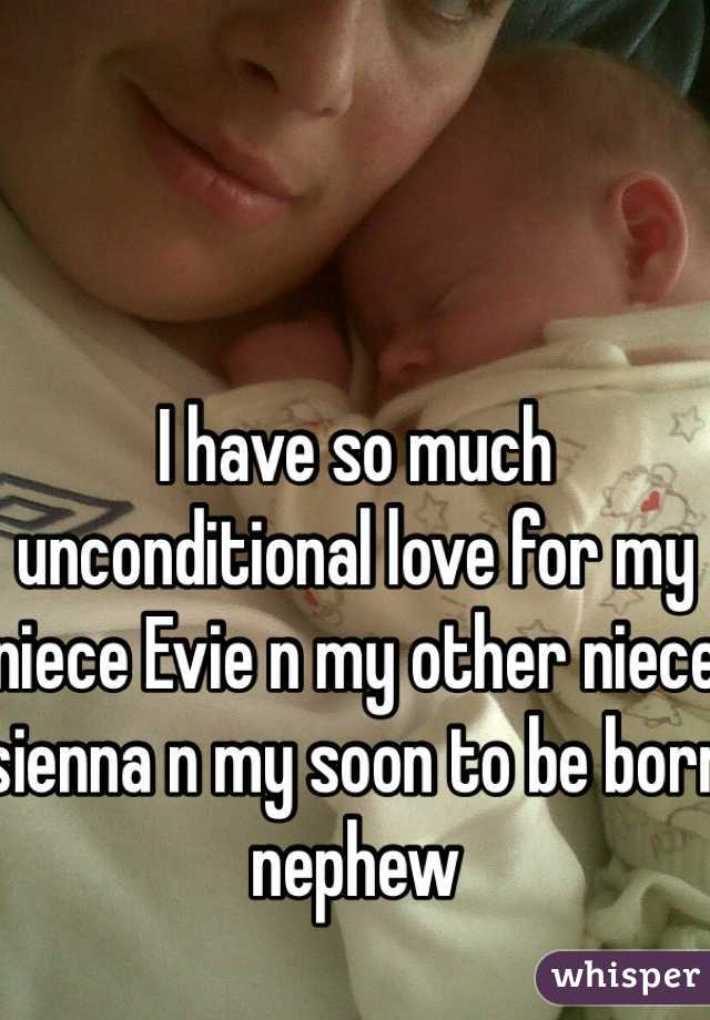 I have so much unconditional love for my niece Evie n my other niece sienna n my soon to be born nephew