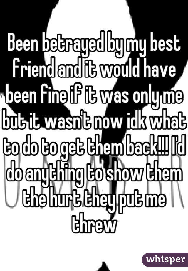 Been betrayed by my best friend and it would have been fine if it was only me but it wasn't now idk what to do to get them back!!! I'd do anything to show them the hurt they put me threw