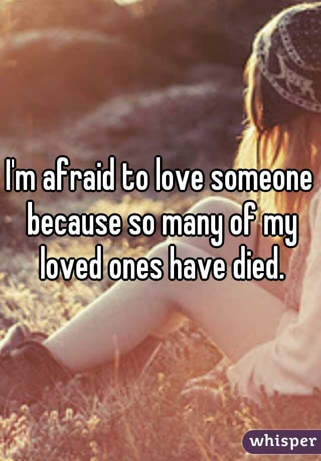 I'm afraid to love someone because so many of my loved ones have died.