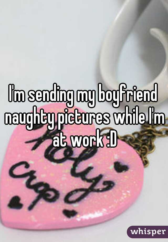 I'm sending my boyfriend naughty pictures while I'm at work :D