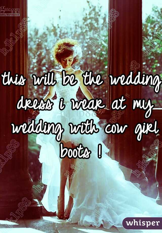 this will be the wedding dress i wear at my wedding with cow girl boots !