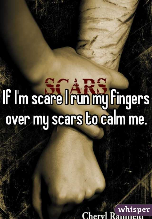 If I'm scare I run my fingers over my scars to calm me.