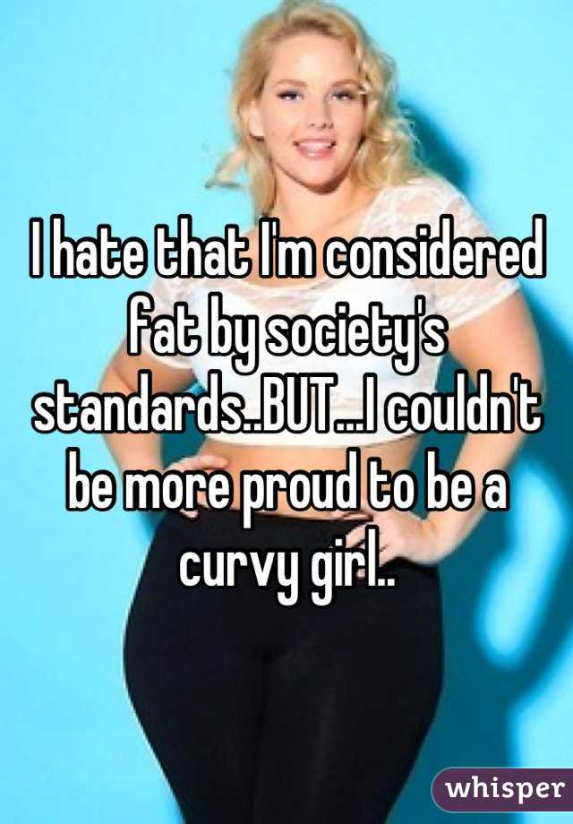 I hate that I'm considered fat by society's standards..BUT...I couldn't be more proud to be a curvy girl..