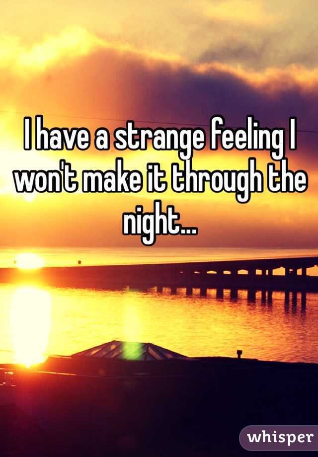 I have a strange feeling I won't make it through the night...