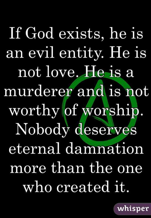 If God exists, he is an evil entity. He is not love. He is a murderer and is not worthy of worship. Nobody deserves eternal damnation more than the one who created it.
