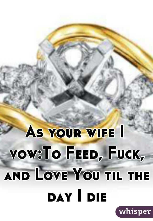 As your wife I vow:To Feed, Fuck, and Love You til the day I die