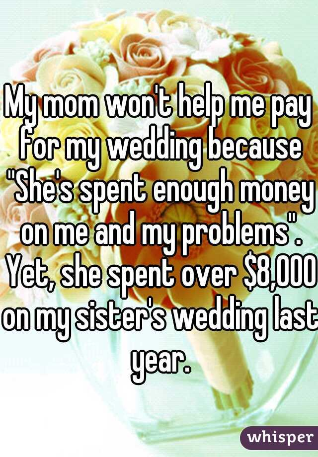 """My mom won't help me pay for my wedding because """"She's spent enough money on me and my problems"""". Yet, she spent over $8,000 on my sister's wedding last year."""