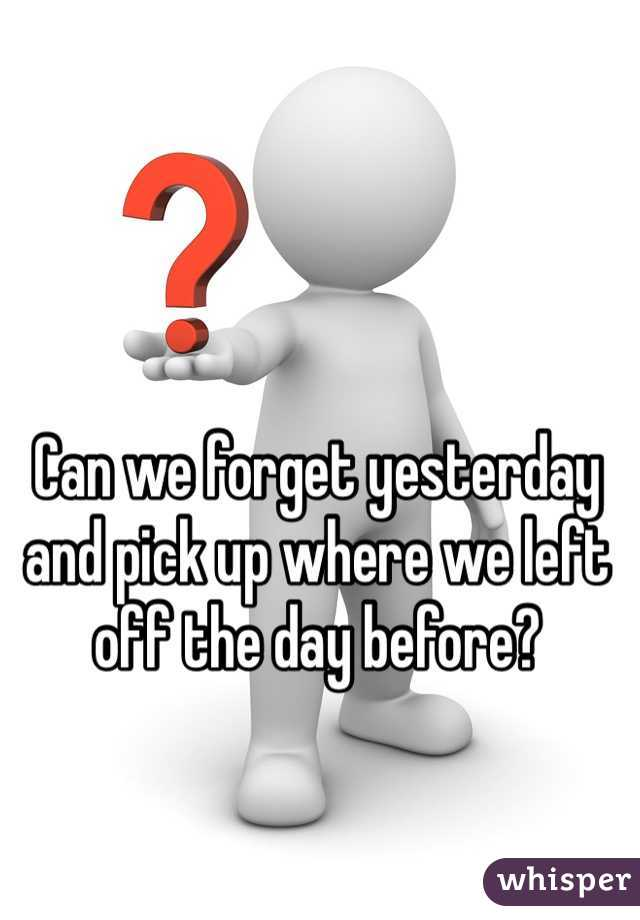 Can we forget yesterday and pick up where we left off the day before?