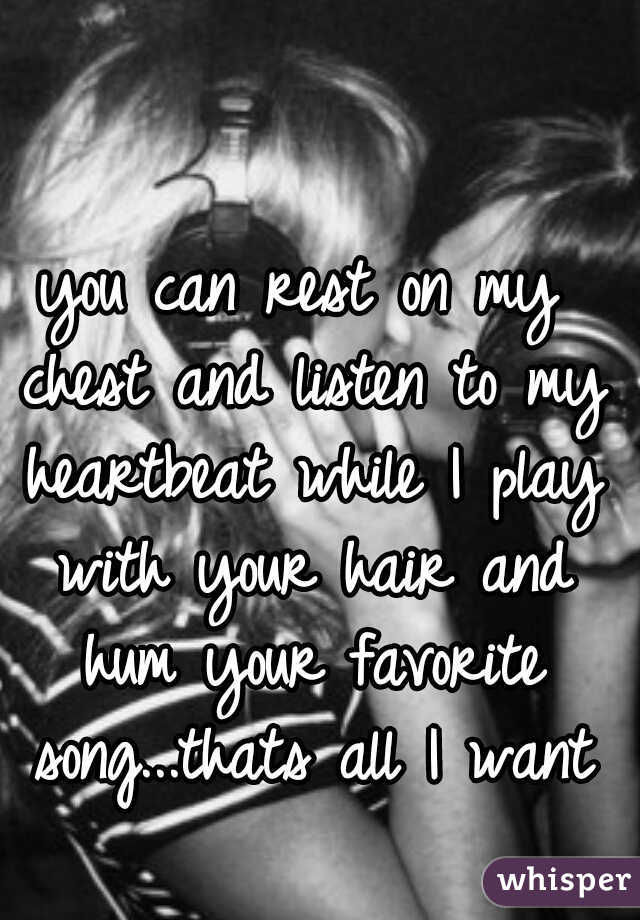 you can rest on my chest and listen to my heartbeat while I play with your hair and hum your favorite song...thats all I want