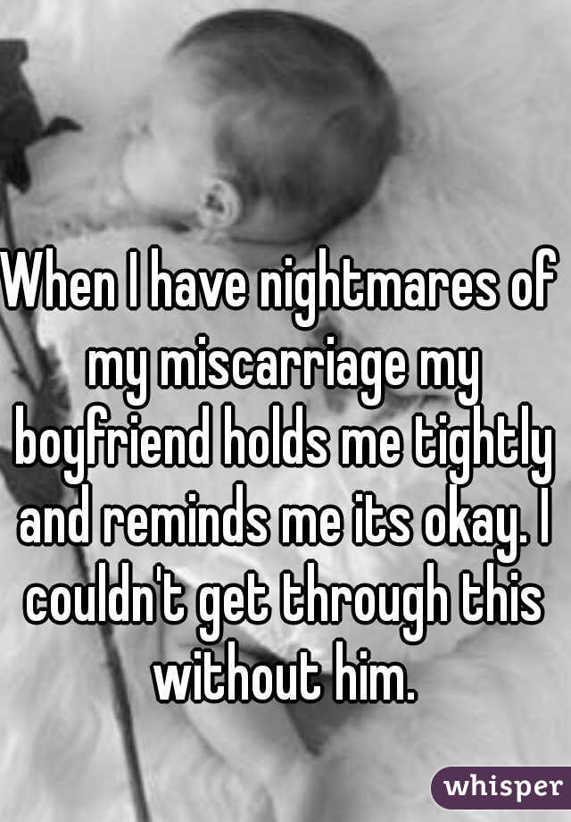 When I have nightmares of my miscarriage my boyfriend holds me tightly and reminds me its okay. I couldn't get through this without him.
