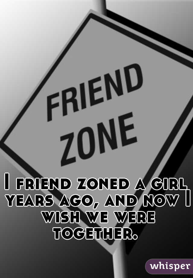 I friend zoned a girl years ago, and now I wish we were together.