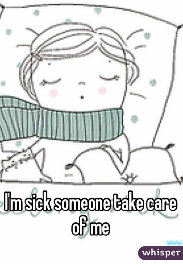 I'm sick someone take care of me